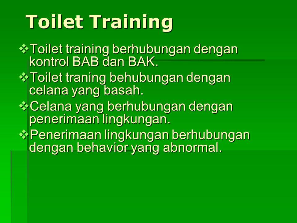 Toilet Training Toilet training berhubungan dengan kontrol BAB dan BAK. Toilet traning behubungan dengan celana yang basah.