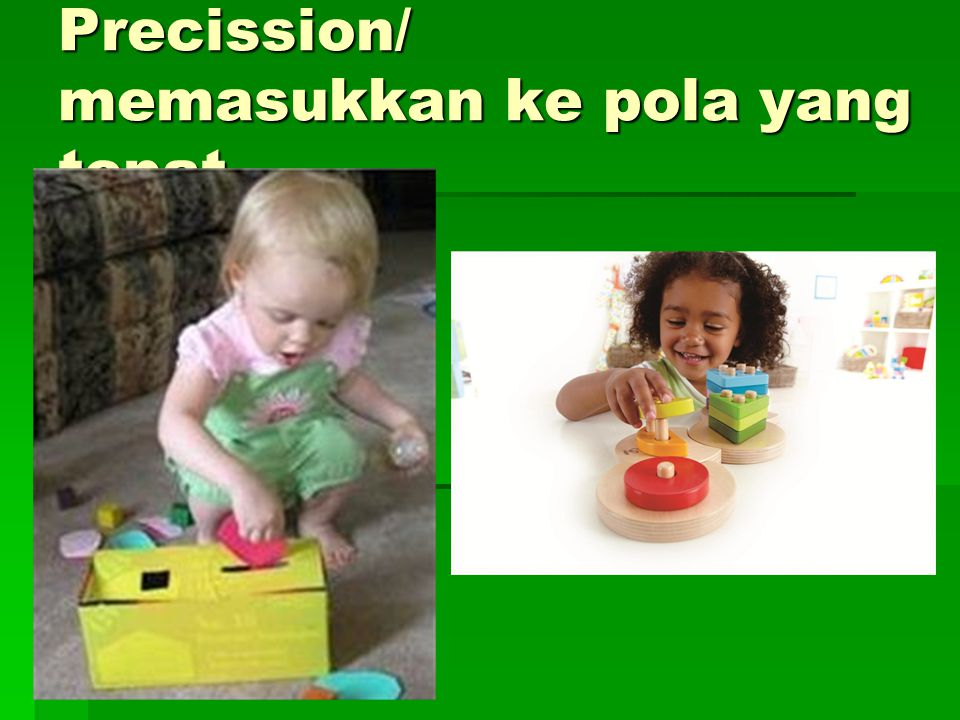 Precission/ memasukkan ke pola yang tepat