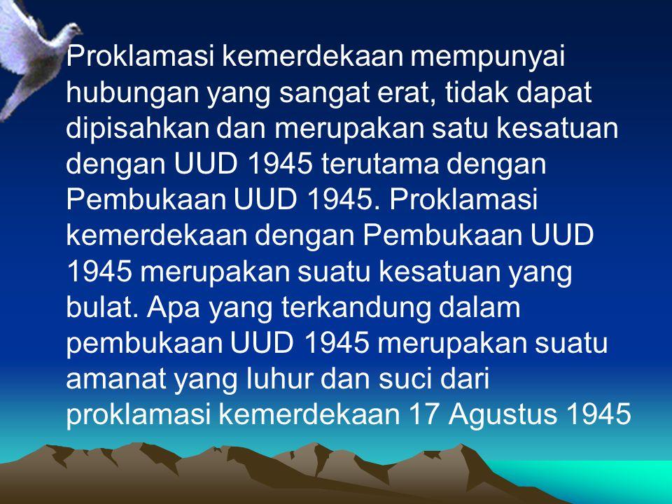 Proklamasi kemerdekaan mempunyai hubungan yang sangat erat, tidak dapat dipisahkan dan merupakan satu kesatuan dengan UUD 1945 terutama dengan Pembukaan UUD 1945.