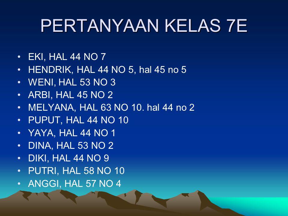 PERTANYAAN KELAS 7E EKI, HAL 44 NO 7 HENDRIK, HAL 44 NO 5, hal 45 no 5
