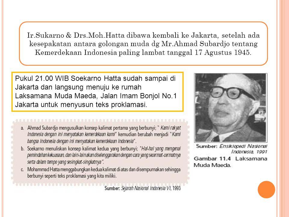 Ir.Sukarno & Drs.Moh.Hatta dibawa kembali ke Jakarta, setelah ada kesepakatan antara golongan muda dg Mr.Ahmad Subardjo tentang Kemerdekaan Indonesia paling lambat tanggal 17 Agustus 1945.
