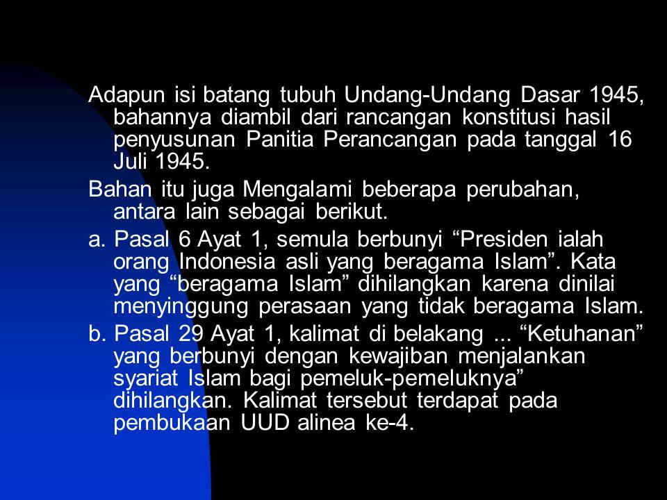 Adapun isi batang tubuh Undang-Undang Dasar 1945, bahannya diambil dari rancangan konstitusi hasil penyusunan Panitia Perancangan pada tanggal 16 Juli 1945.