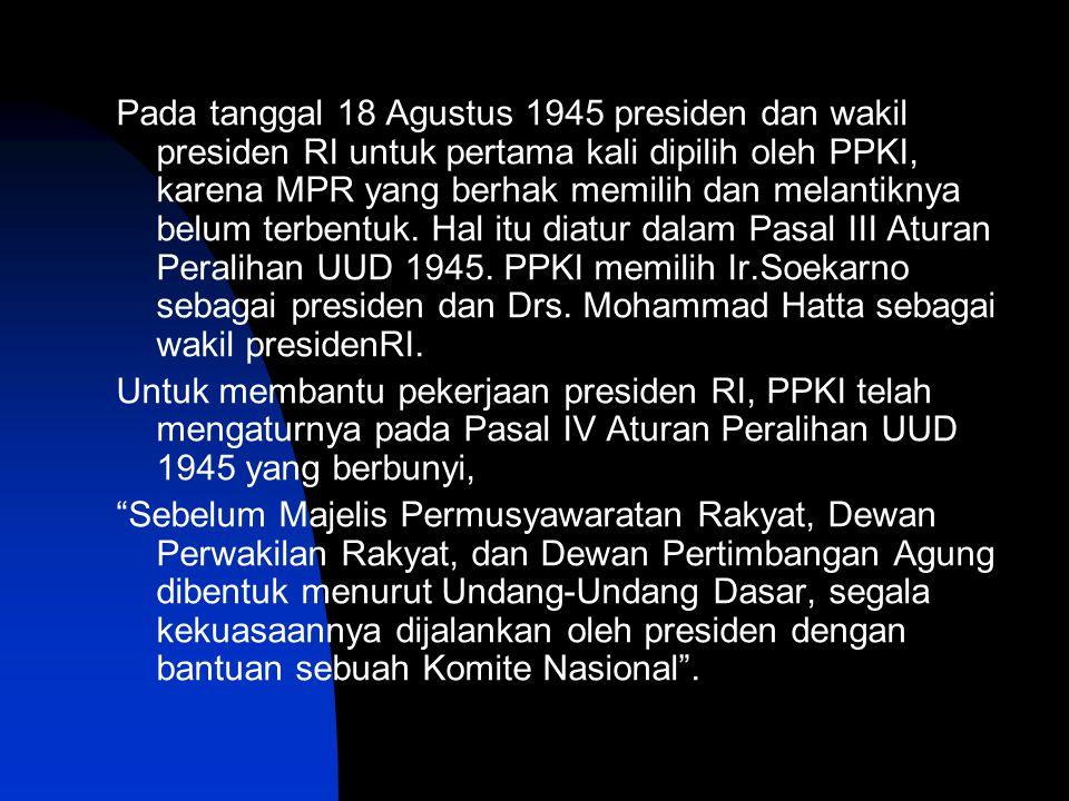 Pada tanggal 18 Agustus 1945 presiden dan wakil presiden RI untuk pertama kali dipilih oleh PPKI, karena MPR yang berhak memilih dan melantiknya belum terbentuk. Hal itu diatur dalam Pasal III Aturan Peralihan UUD 1945. PPKI memilih Ir.Soekarno sebagai presiden dan Drs. Mohammad Hatta sebagai wakil presidenRI.