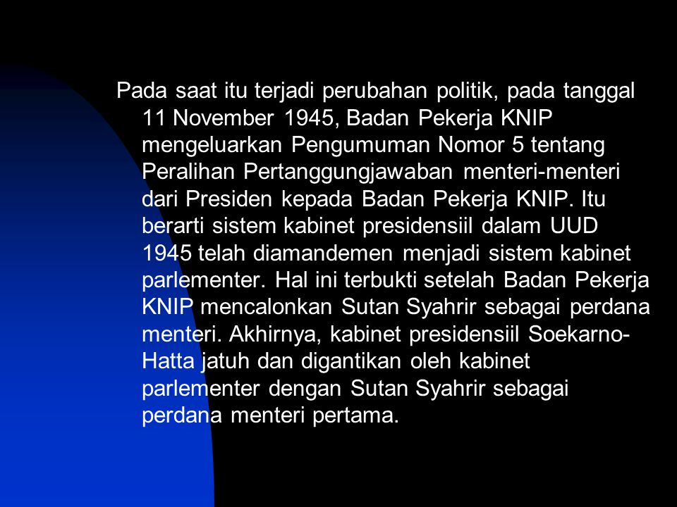 Pada saat itu terjadi perubahan politik, pada tanggal 11 November 1945, Badan Pekerja KNIP mengeluarkan Pengumuman Nomor 5 tentang Peralihan Pertanggungjawaban menteri-menteri dari Presiden kepada Badan Pekerja KNIP.
