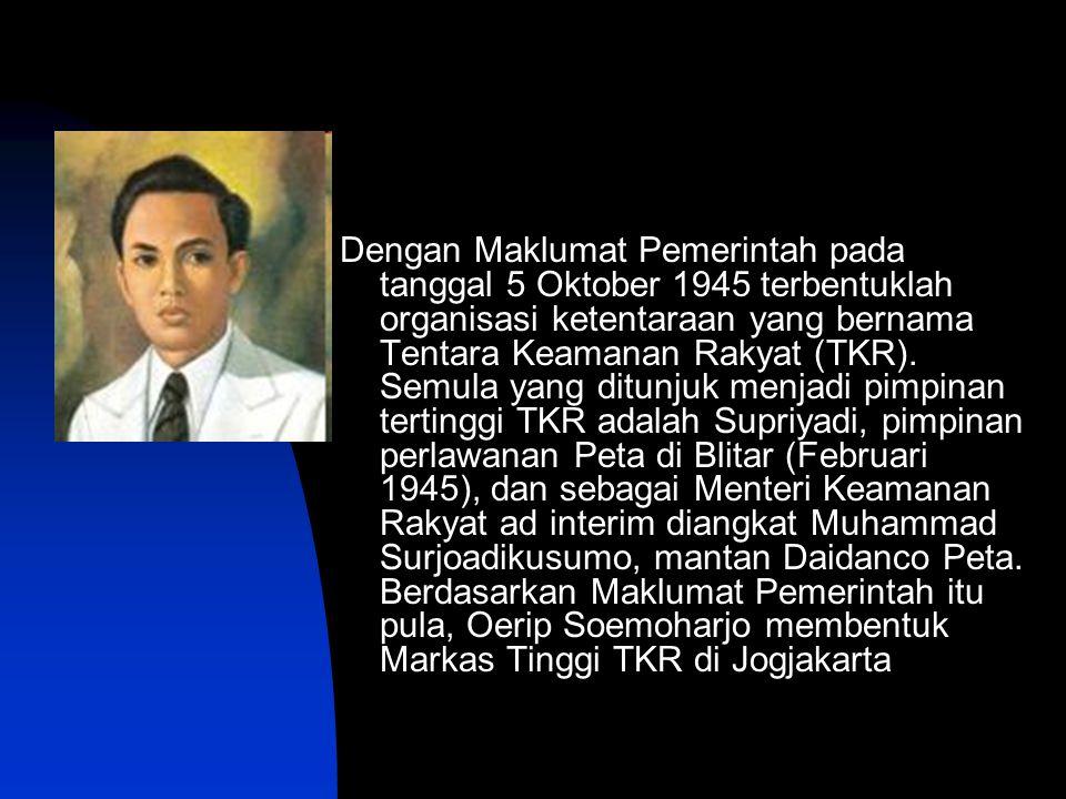 Dengan Maklumat Pemerintah pada tanggal 5 Oktober 1945 terbentuklah organisasi ketentaraan yang bernama Tentara Keamanan Rakyat (TKR).