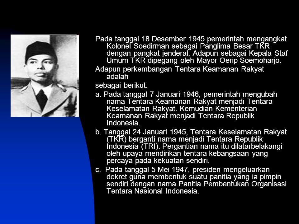 Pada tanggal 18 Desember 1945 pemerintah mengangkat Kolonel Soedirman sebagai Panglima Besar TKR dengan pangkat jenderal. Adapun sebagai Kepala Staf Umum TKR dipegang oleh Mayor Oerip Soemoharjo.