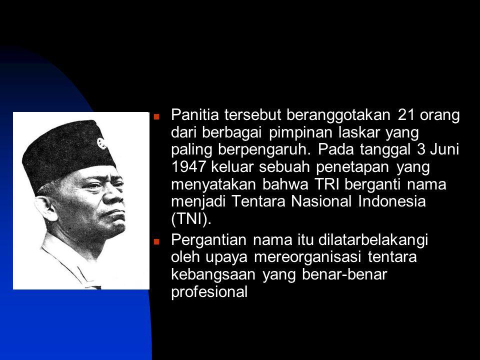 Panitia tersebut beranggotakan 21 orang dari berbagai pimpinan laskar yang paling berpengaruh. Pada tanggal 3 Juni 1947 keluar sebuah penetapan yang menyatakan bahwa TRI berganti nama menjadi Tentara Nasional Indonesia (TNI).