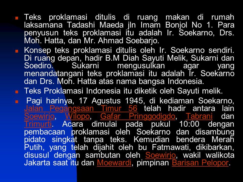 Teks proklamasi ditulis di ruang makan di rumah laksamana Tadashi Maeda jln Imam Bonjol No 1. Para penyusun teks proklamasi itu adalah Ir. Soekarno, Drs. Moh. Hatta, dan Mr. Ahmad Soebarjo.