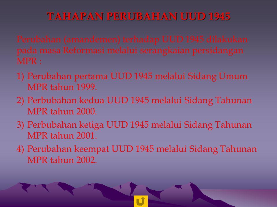 TAHAPAN PERUBAHAN UUD 1945 Perubahan (amandemen) terhadap UUD 1945 dilakukan pada masa Reformasi melalui serangkaian persidangan MPR :