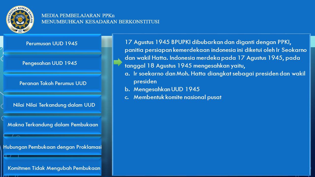 17 Agustus 1945 BPUPKI dibubarkan dan diganti dengan PPKI, panitia persiapan kemerdekaan indonesia ini diketui oleh Ir Seokarno dan wakil Hatta. Indonesia merdeka pada 17 Agustus 1945, pada tanggal 18 Agustus 1945 mengesahkan yaitu,