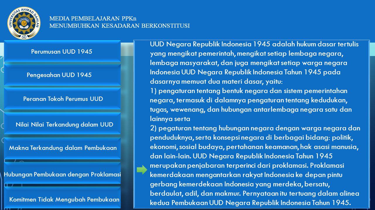 UUD Negara Republik Indonesia 1945 adalah hukum dasar tertulis yang mengikat pemerintah, mengikat setiap lembaga negara, lembaga masyarakat, dan juga mengikat setiap warga negara Indonesia UUD Negara Republik Indonesia Tahun 1945 pada dasarnya memuat dua materi dasar, yaitu: