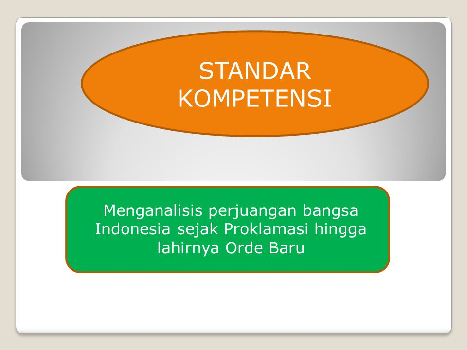 STANDAR KOMPETENSI Menganalisis perjuangan bangsa Indonesia sejak Proklamasi hingga lahirnya Orde Baru.