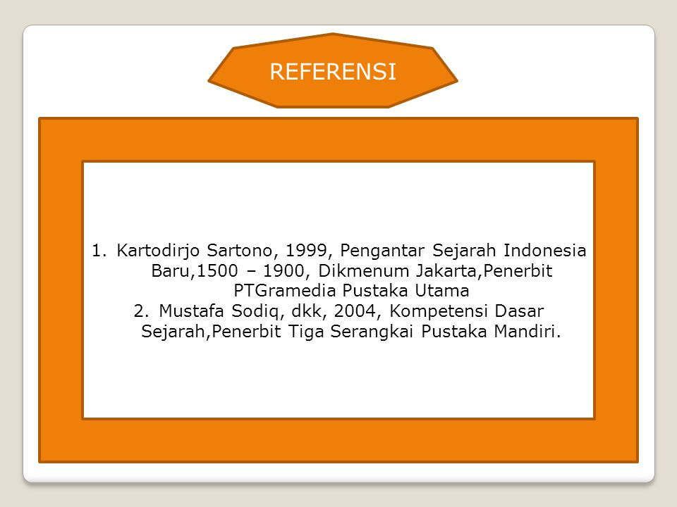 REFERENSI Kartodirjo Sartono, 1999, Pengantar Sejarah Indonesia Baru,1500 – 1900, Dikmenum Jakarta,Penerbit PTGramedia Pustaka Utama.