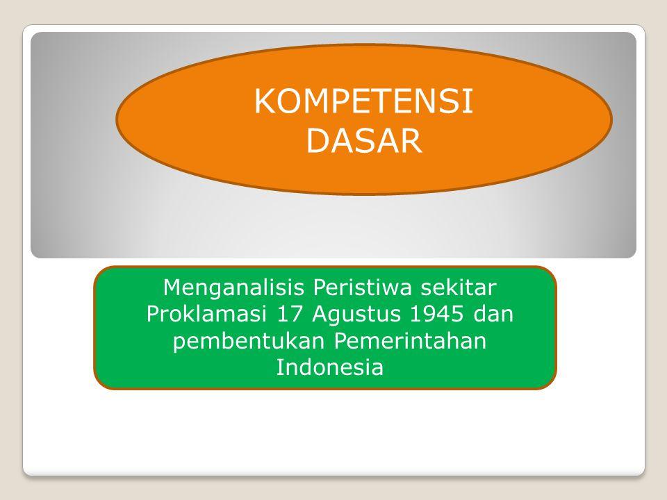 KOMPETENSI DASAR Menganalisis Peristiwa sekitar Proklamasi 17 Agustus 1945 dan pembentukan Pemerintahan Indonesia.