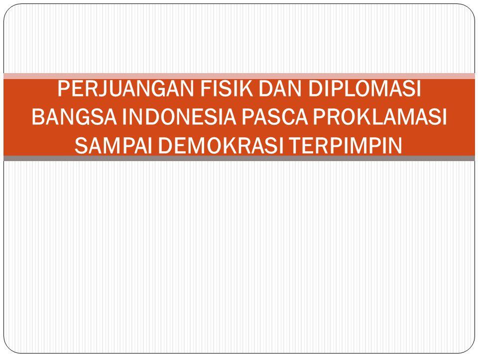 PERJUANGAN FISIK DAN DIPLOMASI BANGSA INDONESIA PASCA PROKLAMASI SAMPAI DEMOKRASI TERPIMPIN