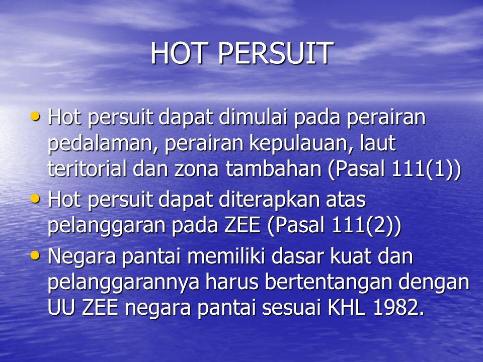 HOT PERSUIT Hot persuit dapat dimulai pada perairan pedalaman, perairan kepulauan, laut teritorial dan zona tambahan (Pasal 111(1))
