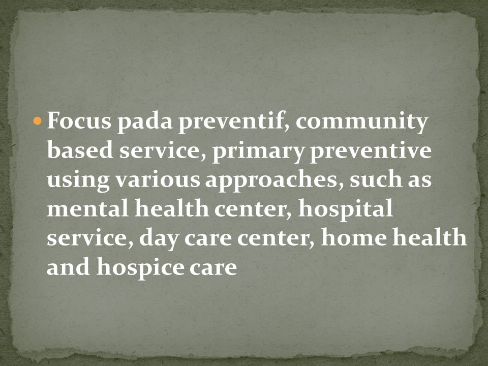 Focus pada preventif, community based service, primary preventive using various approaches, such as mental health center, hospital service, day care center, home health and hospice care