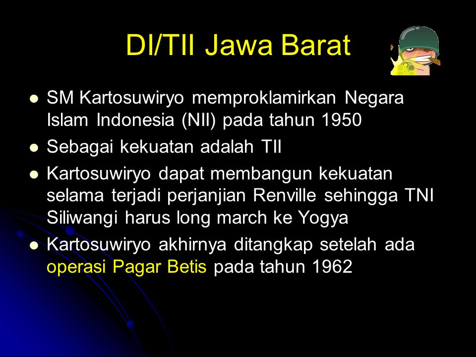 DI/TII Jawa Barat SM Kartosuwiryo memproklamirkan Negara Islam Indonesia (NII) pada tahun 1950. Sebagai kekuatan adalah TII.