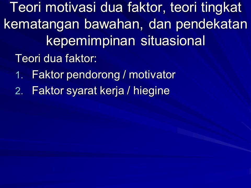 Teori motivasi dua faktor, teori tingkat kematangan bawahan, dan pendekatan kepemimpinan situasional
