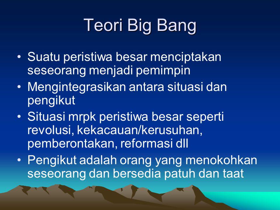 Teori Big Bang Suatu peristiwa besar menciptakan seseorang menjadi pemimpin. Mengintegrasikan antara situasi dan pengikut.