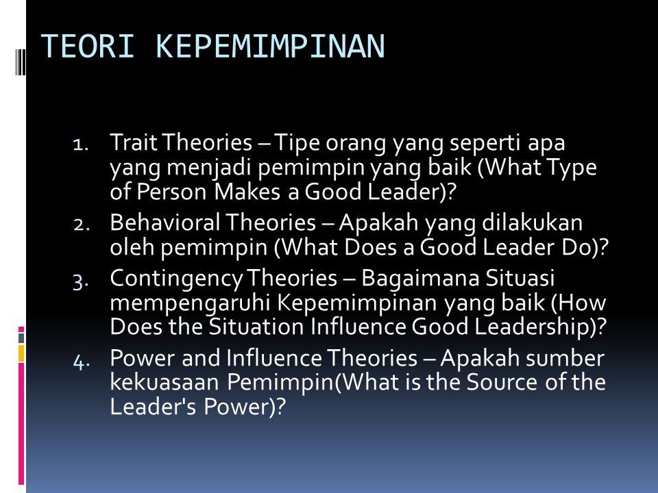 TEORI KEPEMIMPINAN Trait Theories – Tipe orang yang seperti apa yang menjadi pemimpin yang baik (What Type of Person Makes a Good Leader)