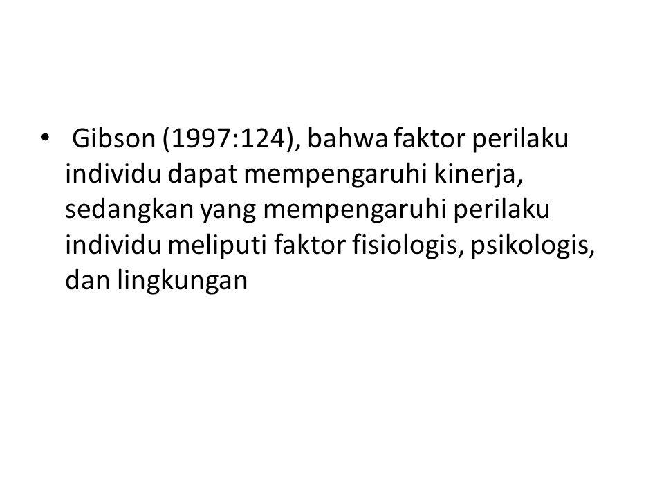 Gibson (1997:124), bahwa faktor perilaku individu dapat mempengaruhi kinerja, sedangkan yang mempengaruhi perilaku individu meliputi faktor fisiologis, psikologis, dan lingkungan