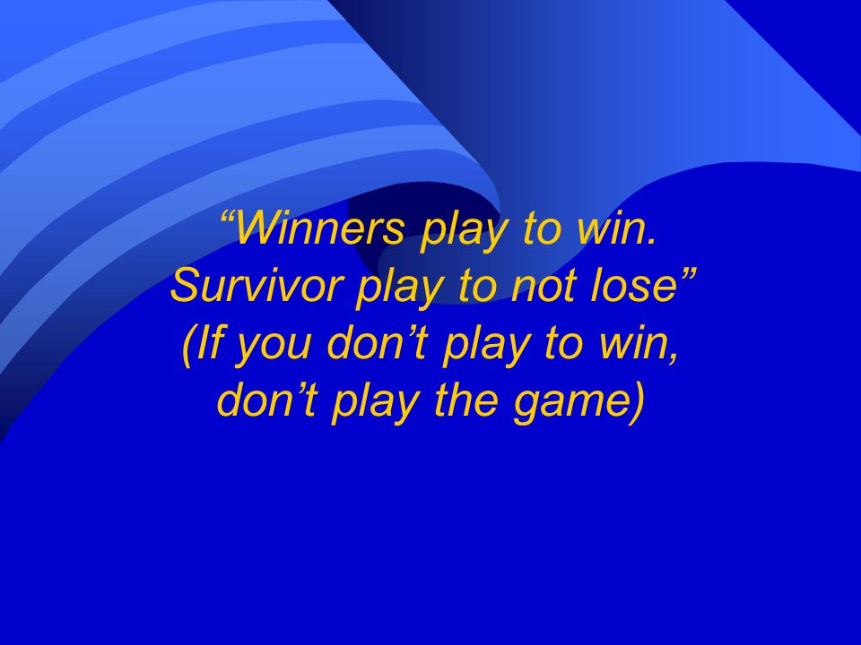 Winners play to win. Survivor play to not lose (If you don't play to win, don't play the game)