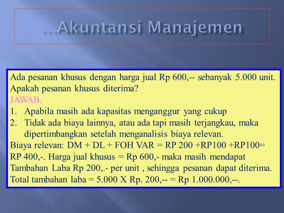 …Akuntansi Manajemen Ada pesanan khusus dengan harga jual Rp 600,-- sebanyak 5.000 unit. Apakah pesanan khusus diterima