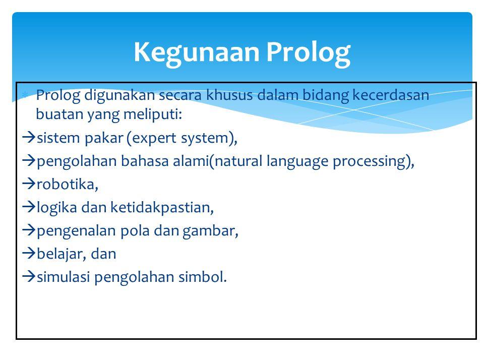 Kegunaan Prolog Prolog digunakan secara khusus dalam bidang kecerdasan buatan yang meliputi: sistem pakar (expert system),