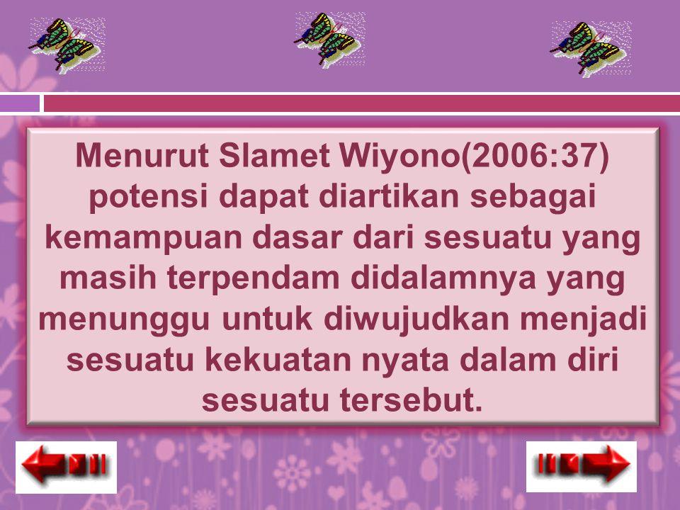 Menurut Slamet Wiyono(2006:37) potensi dapat diartikan sebagai kemampuan dasar dari sesuatu yang masih terpendam didalamnya yang menunggu untuk diwujudkan menjadi sesuatu kekuatan nyata dalam diri sesuatu tersebut.
