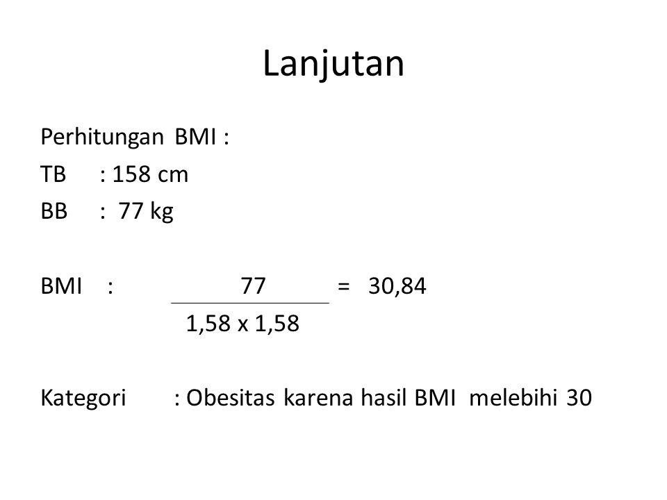 Lanjutan Perhitungan BMI : TB : 158 cm BB : 77 kg BMI : 77 = 30,84