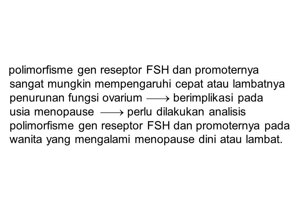 polimorfisme gen reseptor FSH dan promoternya sangat mungkin mempengaruhi cepat atau lambatnya penurunan fungsi ovarium  berimplikasi pada usia menopause  perlu dilakukan analisis polimorfisme gen reseptor FSH dan promoternya pada wanita yang mengalami menopause dini atau lambat.