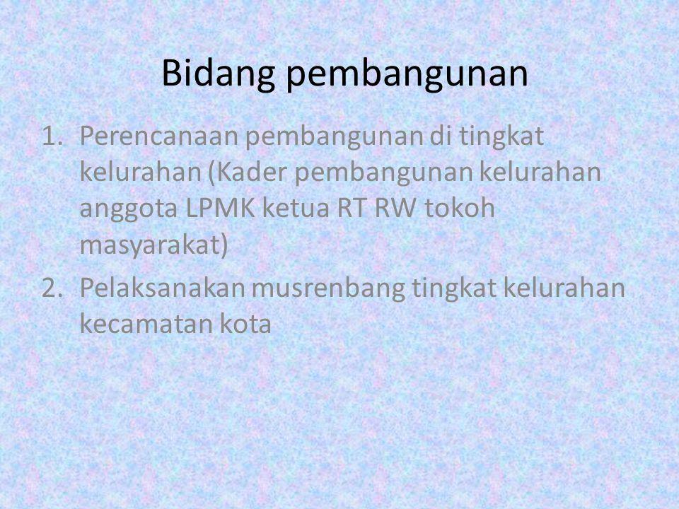 Bidang pembangunan Perencanaan pembangunan di tingkat kelurahan (Kader pembangunan kelurahan anggota LPMK ketua RT RW tokoh masyarakat)