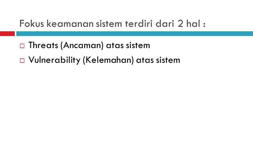 Fokus keamanan sistem terdiri dari 2 hal :