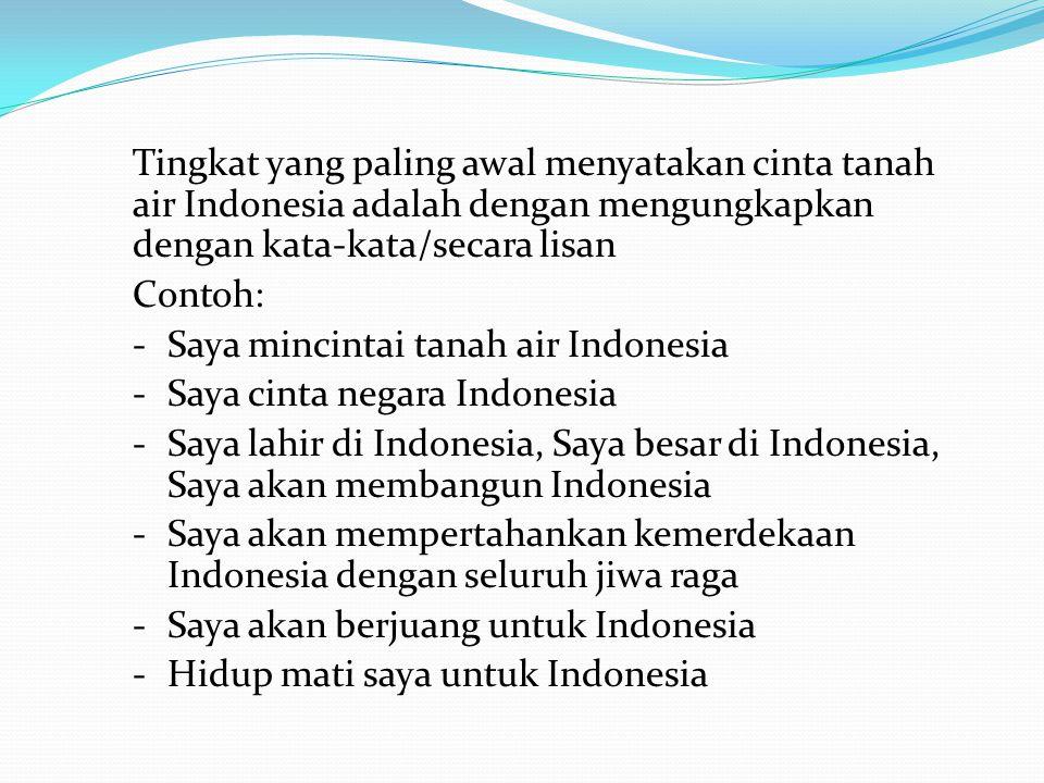 Tingkat yang paling awal menyatakan cinta tanah air Indonesia adalah dengan mengungkapkan dengan kata-kata/secara lisan Contoh: - Saya mincintai tanah air Indonesia - Saya cinta negara Indonesia - Saya lahir di Indonesia, Saya besar di Indonesia, Saya akan membangun Indonesia - Saya akan mempertahankan kemerdekaan Indonesia dengan seluruh jiwa raga - Saya akan berjuang untuk Indonesia - Hidup mati saya untuk Indonesia