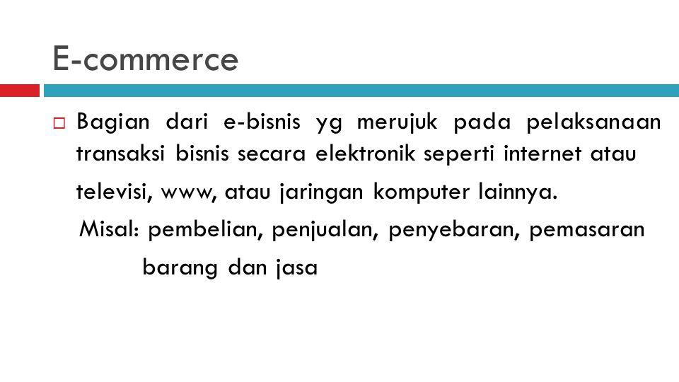 E-commerce Bagian dari e-bisnis yg merujuk pada pelaksanaan transaksi bisnis secara elektronik seperti internet atau.