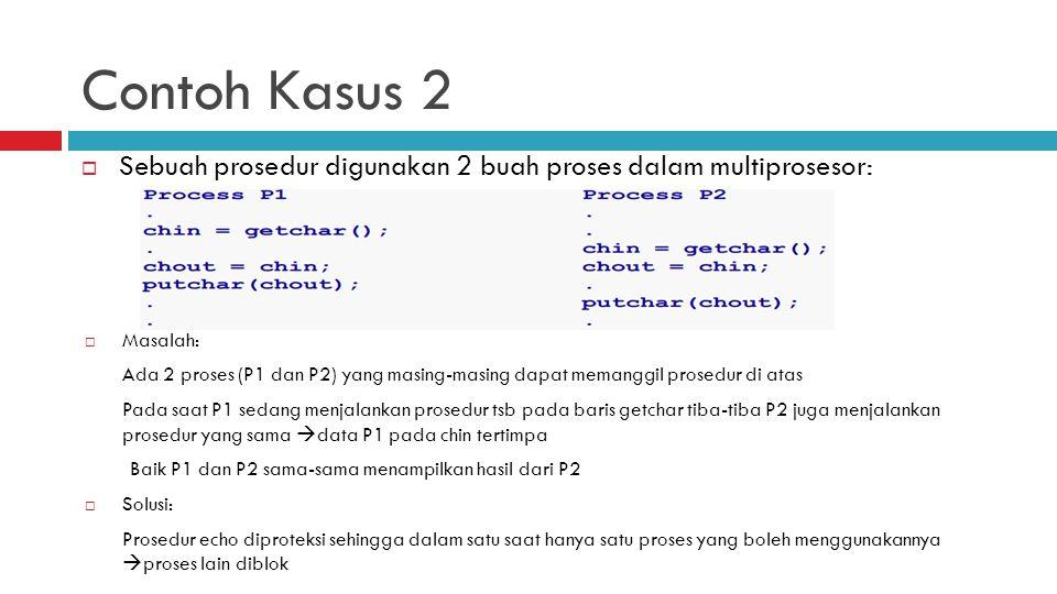 Contoh Kasus 2 Sebuah prosedur digunakan 2 buah proses dalam multiprosesor: Masalah: