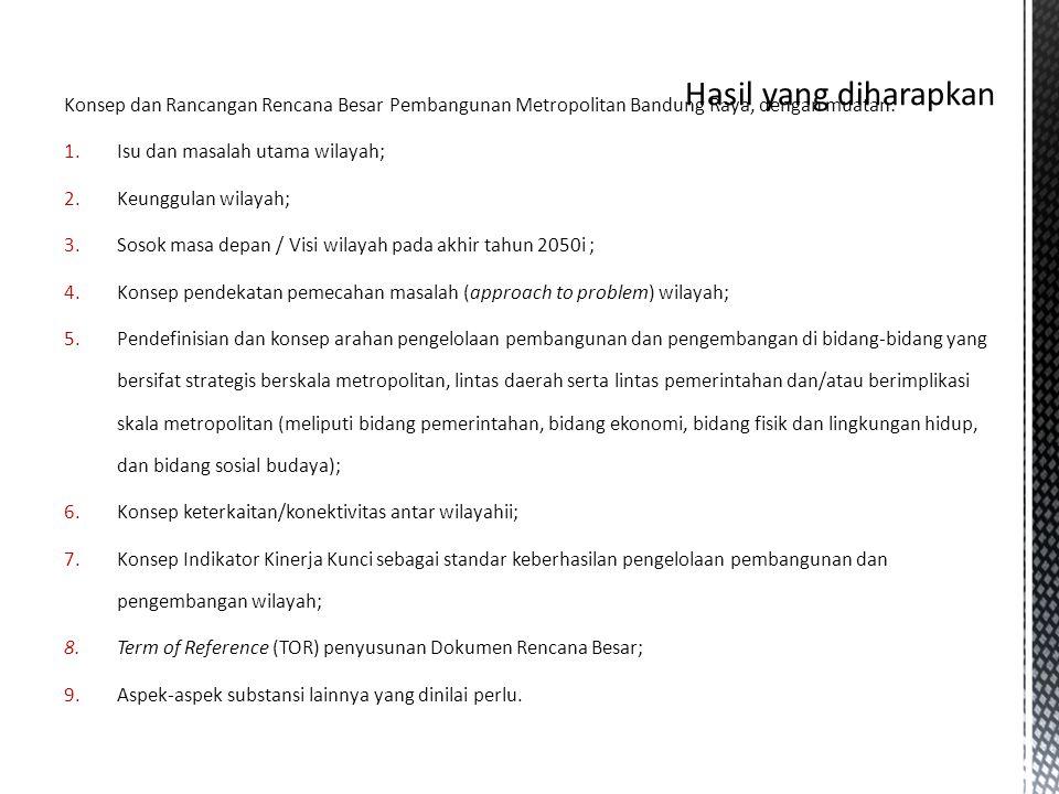 Hasil yang diharapkan Konsep dan Rancangan Rencana Besar Pembangunan Metropolitan Bandung Raya, dengan muatan: