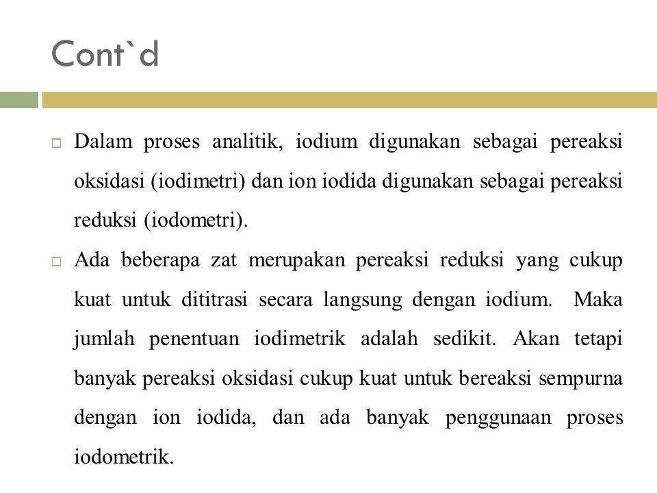 Cont`d Dalam proses analitik, iodium digunakan sebagai pereaksi oksidasi (iodimetri) dan ion iodida digunakan sebagai pereaksi reduksi (iodometri).