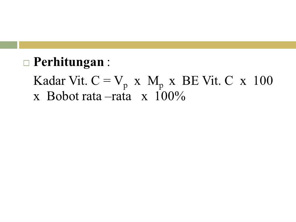 Perhitungan : Kadar Vit. C = Vp x Mp x BE Vit. C x 100 x Bobot rata –rata x 100%