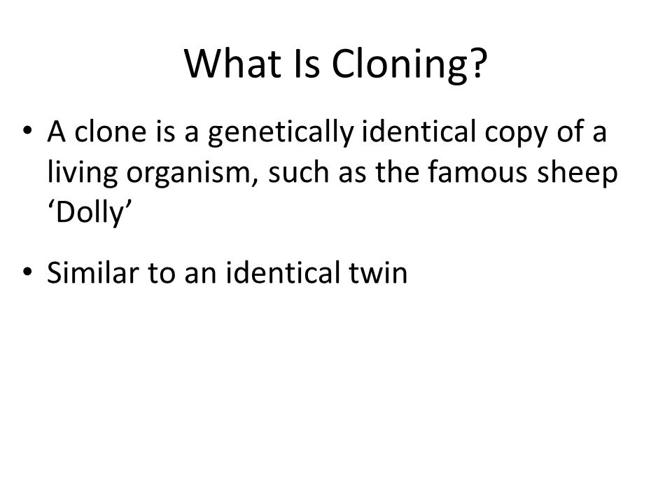 What Is Cloning A clone is a genetically identical copy of a living organism, such as the famous sheep 'Dolly'