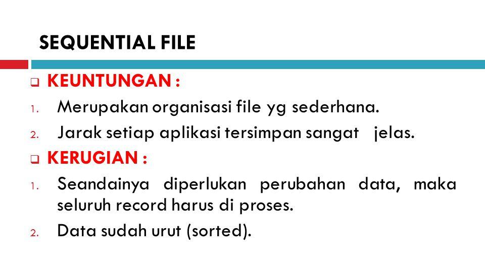 SEQUENTIAL FILE KEUNTUNGAN : Merupakan organisasi file yg sederhana.