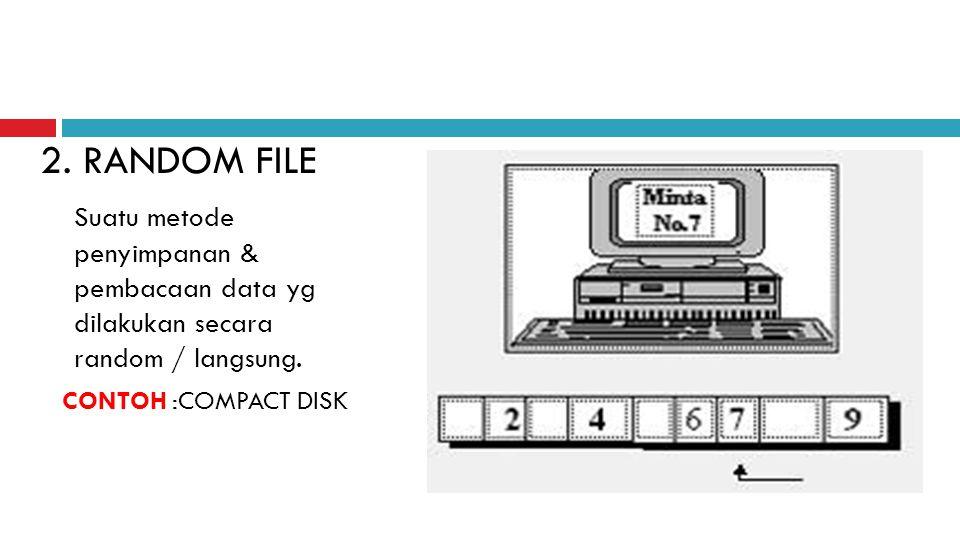 2. RANDOM FILE Suatu metode penyimpanan & pembacaan data yg dilakukan secara random / langsung.