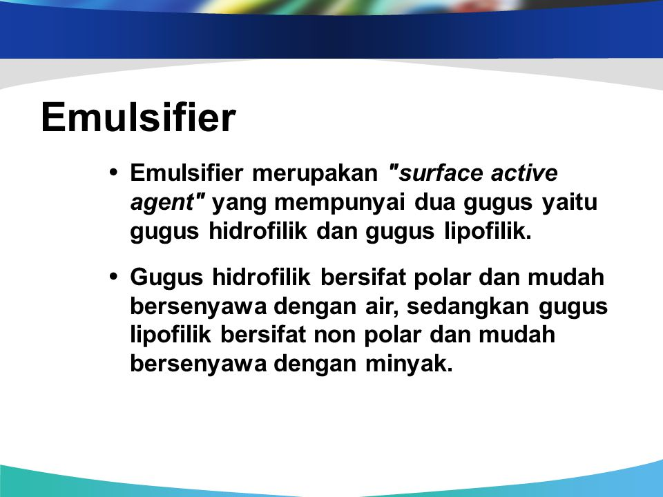 Emulsifier • Emulsifier merupakan surface active agent yang mempunyai dua gugus yaitu gugus hidrofilik dan gugus lipofilik.