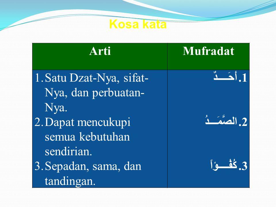 Kosa kata Arti. Mufradat. Satu Dzat-Nya, sifat-Nya, dan perbuatan-Nya. Dapat mencukupi semua kebutuhan sendirian.
