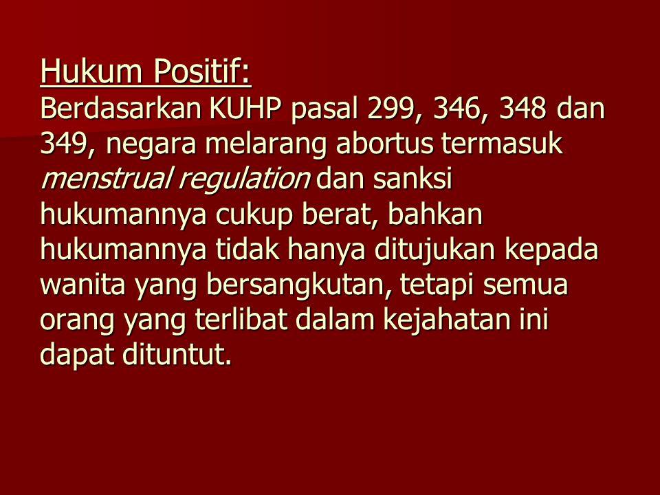 Hukum Positif: Berdasarkan KUHP pasal 299, 346, 348 dan 349, negara melarang abortus termasuk menstrual regulation dan sanksi hukumannya cukup berat, bahkan hukumannya tidak hanya ditujukan kepada wanita yang bersangkutan, tetapi semua orang yang terlibat dalam kejahatan ini dapat dituntut.