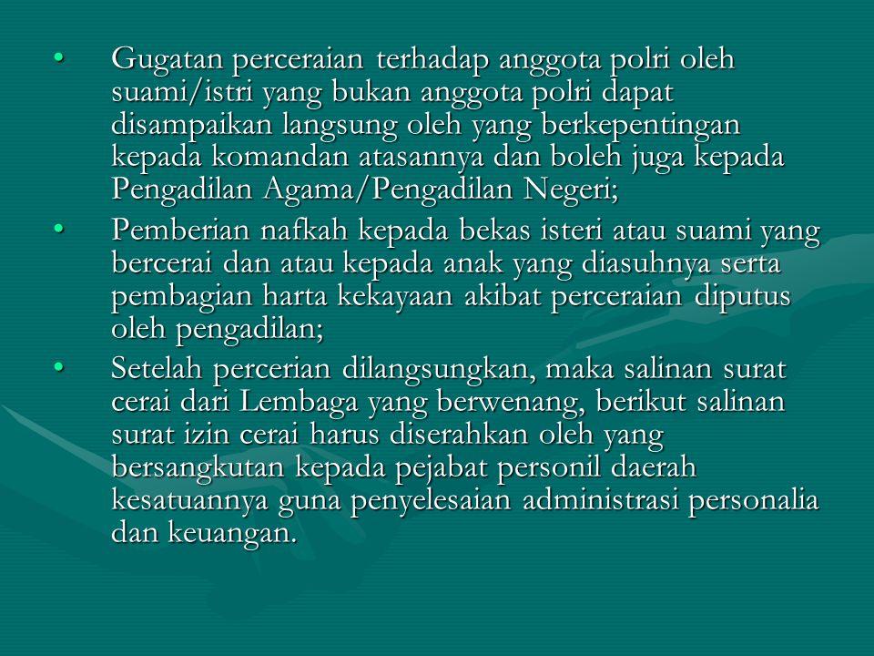 Gugatan perceraian terhadap anggota polri oleh suami/istri yang bukan anggota polri dapat disampaikan langsung oleh yang berkepentingan kepada komandan atasannya dan boleh juga kepada Pengadilan Agama/Pengadilan Negeri;