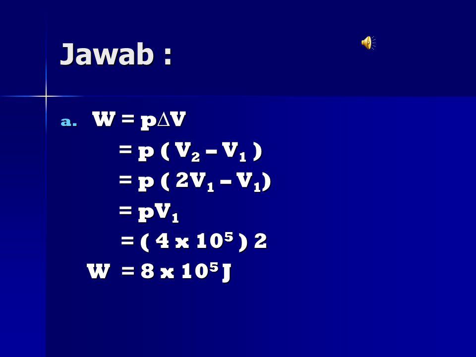Jawab : W = pV = p ( V2 – V1 ) = p ( 2V1 – V1) = pV1 = ( 4 x 105 ) 2