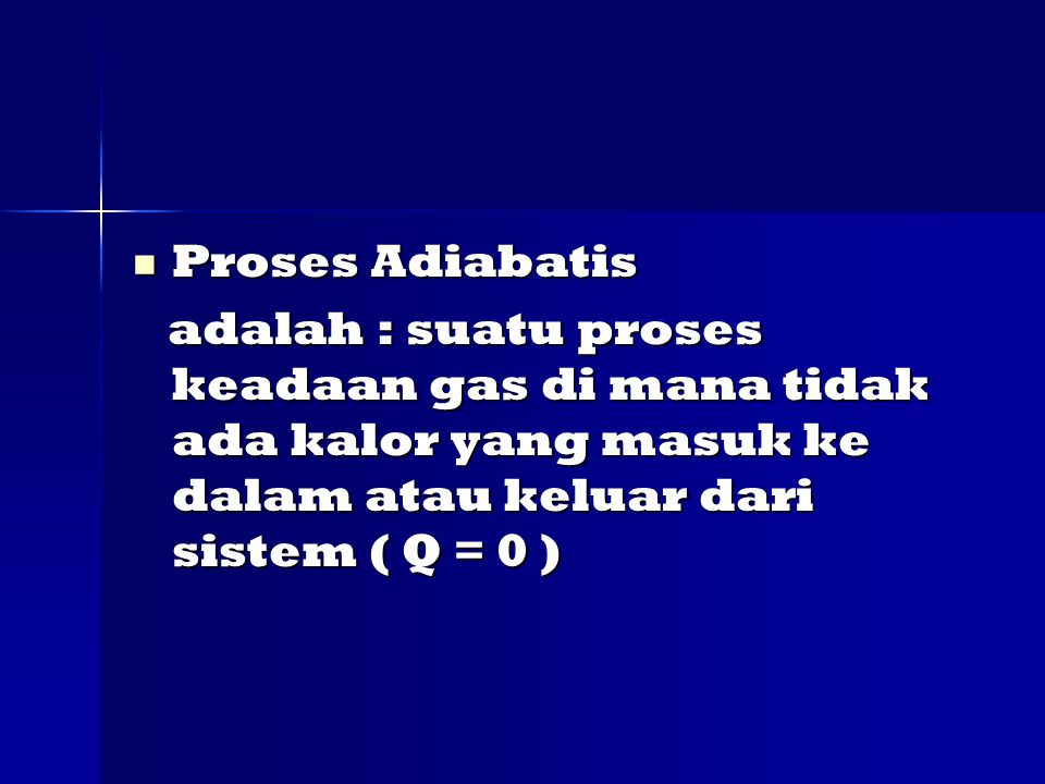 Proses Adiabatis adalah : suatu proses keadaan gas di mana tidak ada kalor yang masuk ke dalam atau keluar dari sistem ( Q = 0 )