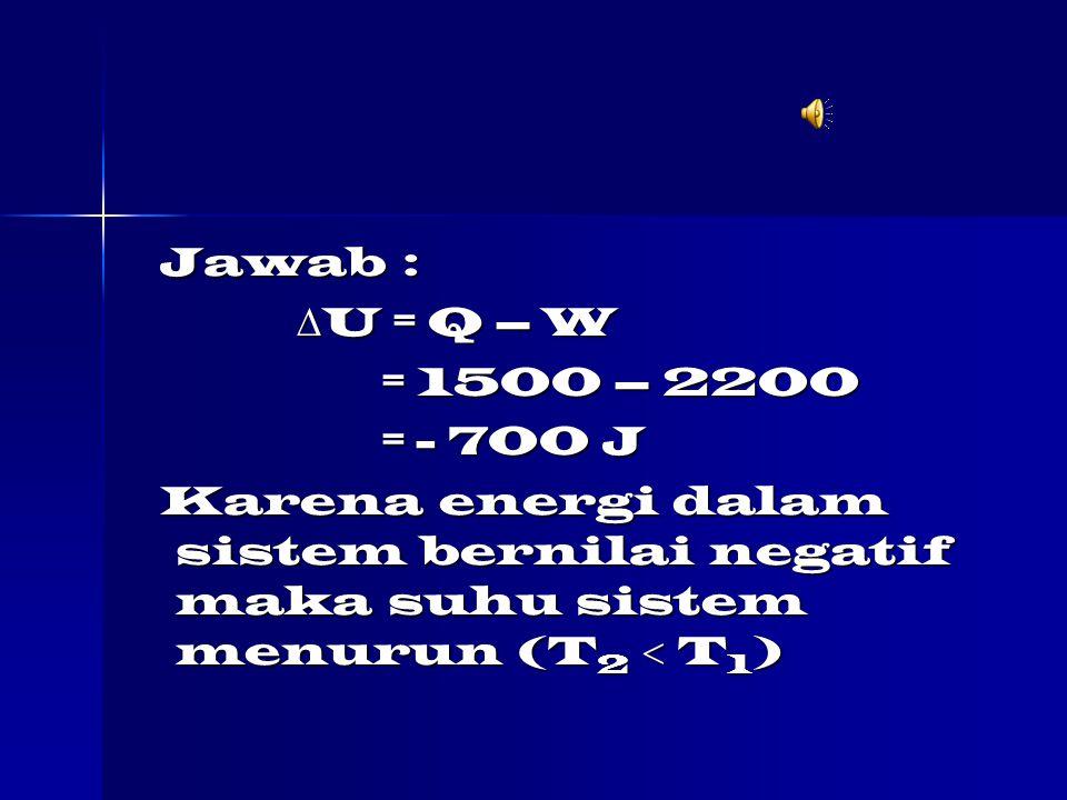 Jawab : U = Q – W. = 1500 – 2200. = - 700 J.